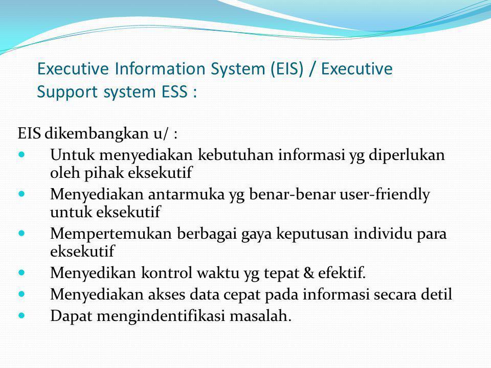 Executive Information System (EIS) / Executive Support system ESS : EIS dikembangkan u/ : Untuk menyediakan kebutuhan informasi yg diperlukan oleh pih