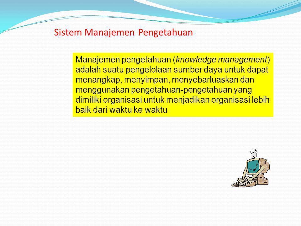 Sistem Manajemen Pengetahuan Manajemen pengetahuan (knowledge management) adalah suatu pengelolaan sumber daya untuk dapat menangkap, menyimpan, menye