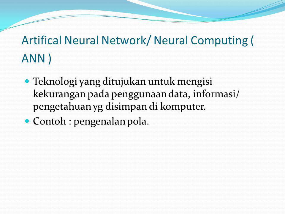 Artifical Neural Network/ Neural Computing ( ANN ) Teknologi yang ditujukan untuk mengisi kekurangan pada penggunaan data, informasi/ pengetahuan yg d