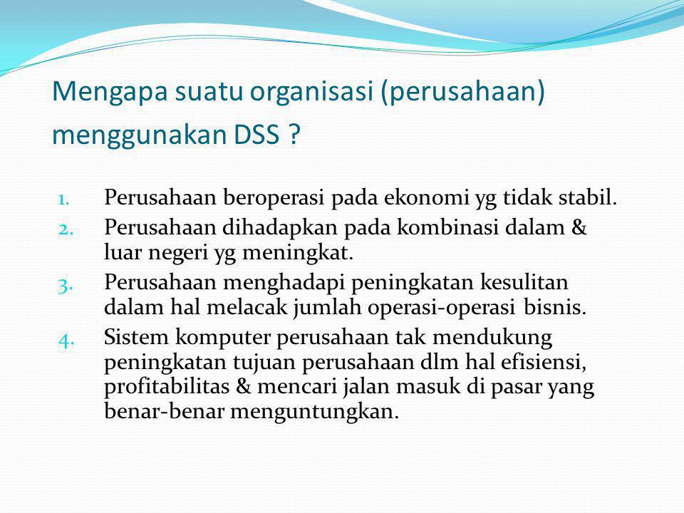 Mengapa suatu organisasi (perusahaan) menggunakan DSS ? 1. Perusahaan beroperasi pada ekonomi yg tidak stabil. 2. Perusahaan dihadapkan pada kombinasi