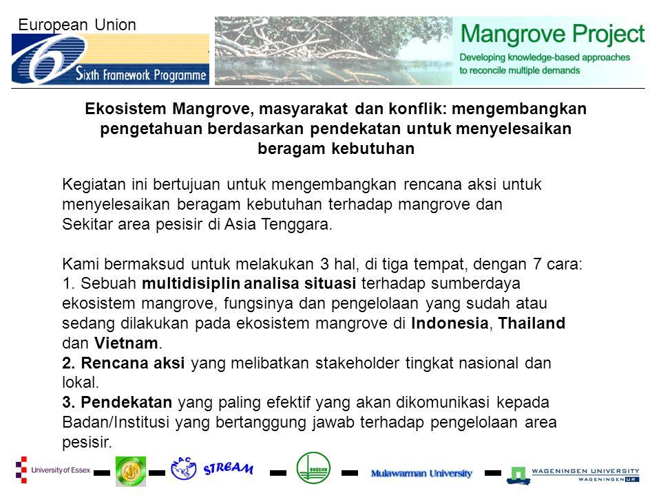 European Union Ekosistem Mangrove, masyarakat dan konflik: mengembangkan pengetahuan berdasarkan pendekatan untuk menyelesaikan beragam kebutuhan Kegiatan ini bertujuan untuk mengembangkan rencana aksi untuk menyelesaikan beragam kebutuhan terhadap mangrove dan Sekitar area pesisir di Asia Tenggara.