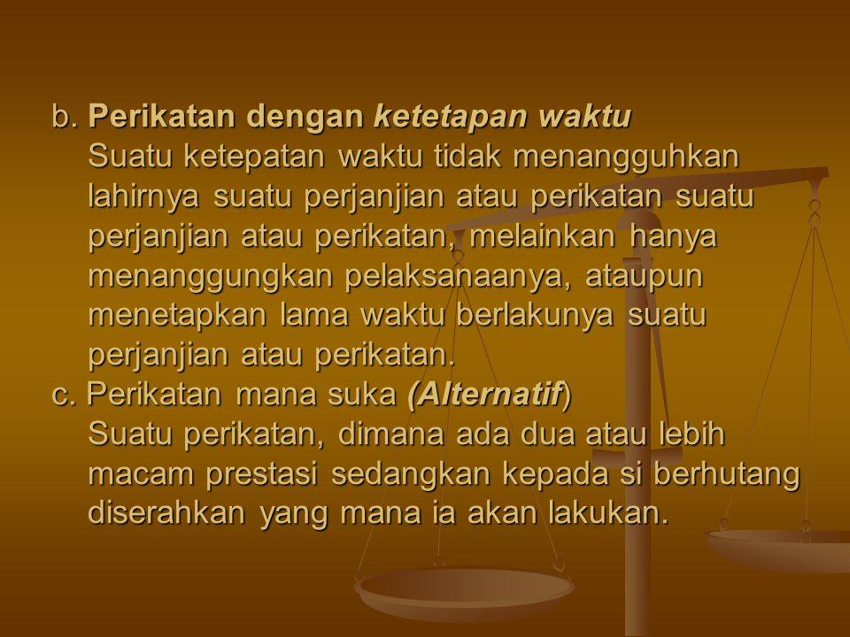 b. Perikatan dengan ketetapan waktu Suatu ketepatan waktu tidak menangguhkan lahirnya suatu perjanjian atau perikatan suatu perjanjian atau perikatan,