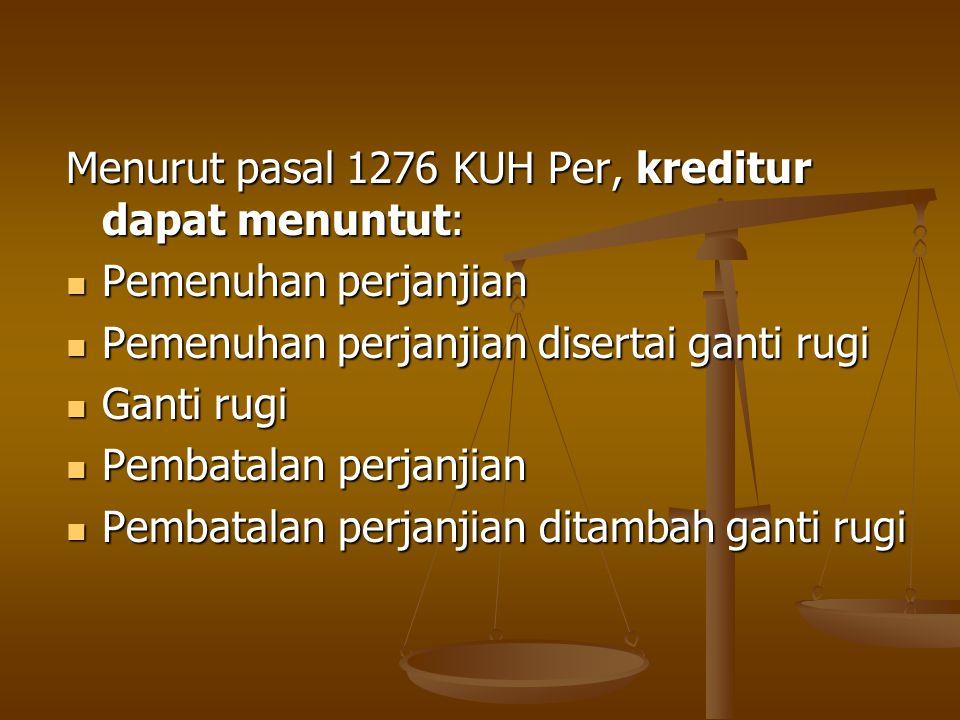 Menurut pasal 1276 KUH Per, kreditur dapat menuntut: Pemenuhan perjanjian Pemenuhan perjanjian Pemenuhan perjanjian disertai ganti rugi Pemenuhan perj