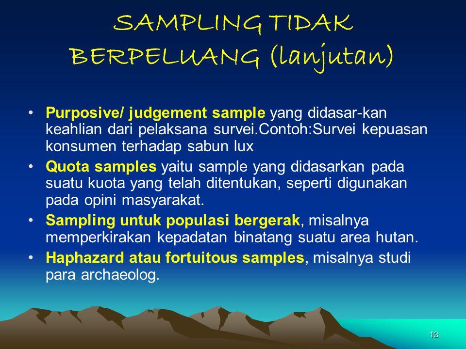 13 SAMPLING TIDAK BERPELUANG (lanjutan) Purposive/ judgement sample yang didasar-kan keahlian dari pelaksana survei.Contoh:Survei kepuasan konsumen te
