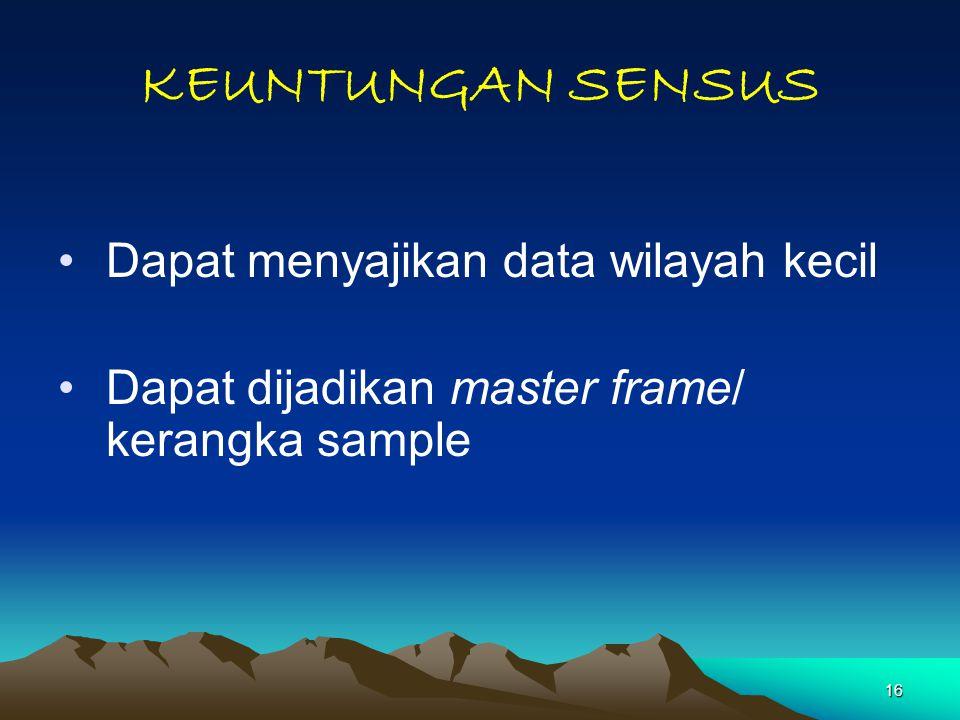 16 KEUNTUNGAN SENSUS Dapat menyajikan data wilayah kecil Dapat dijadikan master frame/ kerangka sample