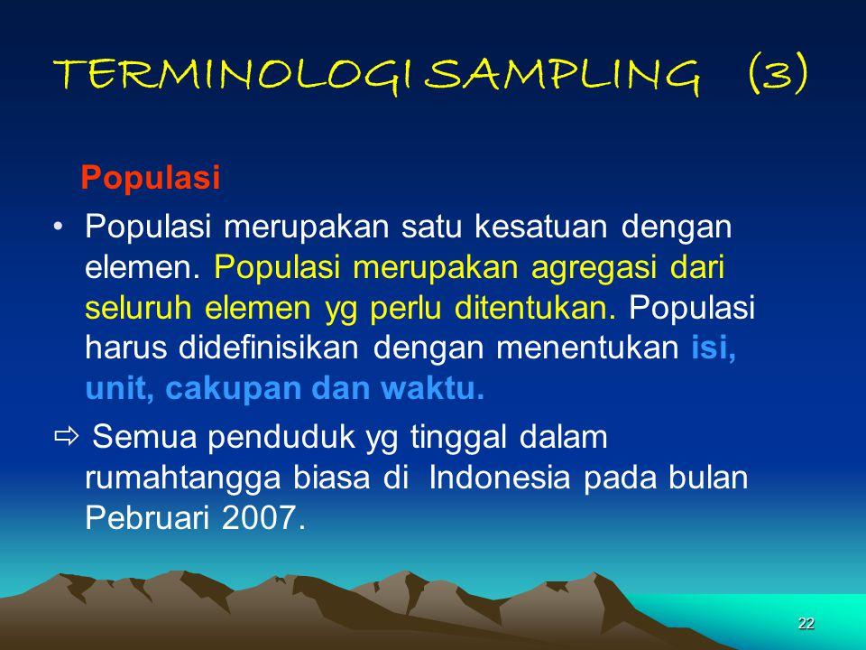 22 TERMINOLOGI SAMPLING (3) Populasi Populasi merupakan satu kesatuan dengan elemen. Populasi merupakan agregasi dari seluruh elemen yg perlu ditentuk