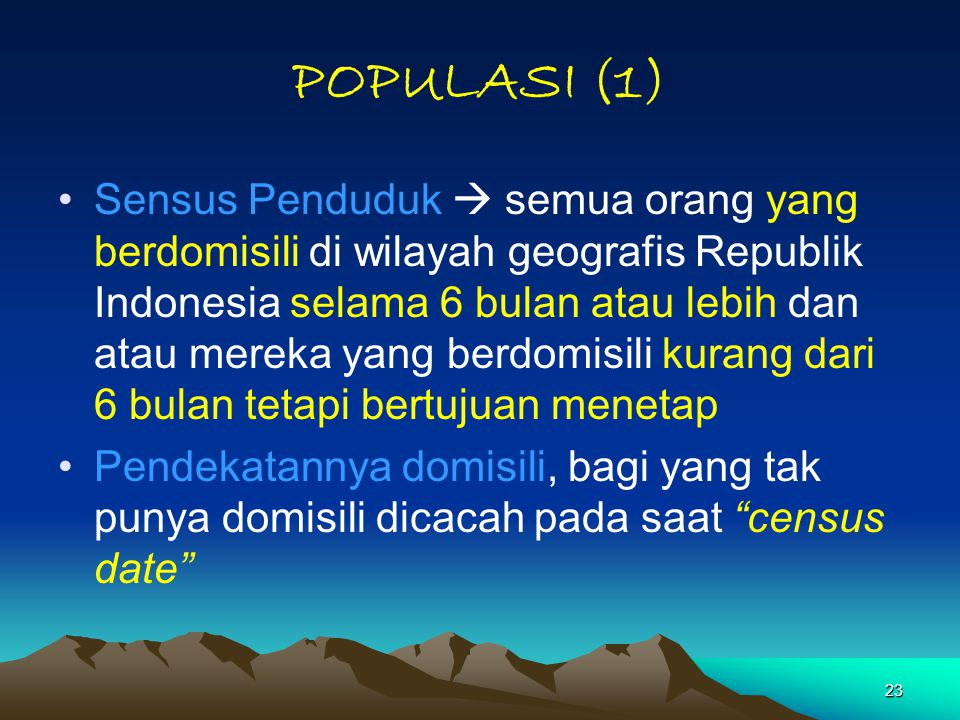 23 POPULASI (1) Sensus Penduduk  semua orang yang berdomisili di wilayah geografis Republik Indonesia selama 6 bulan atau lebih dan atau mereka yang