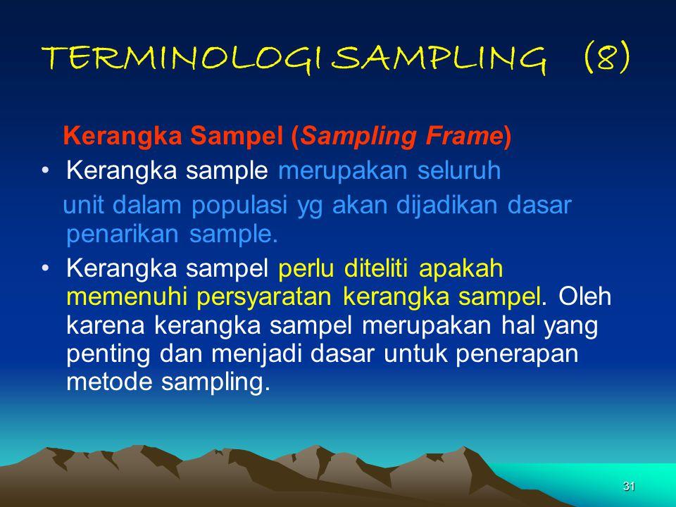 31 TERMINOLOGI SAMPLING (8) Kerangka Sampel (Sampling Frame) Kerangka sample merupakan seluruh unit dalam populasi yg akan dijadikan dasar penarikan s