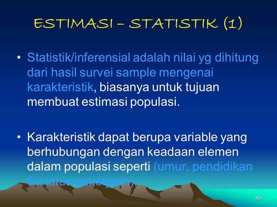 40 ESTIMASI – STATISTIK (1) Statistik/inferensial adalah nilai yg dihitung dari hasil survei sample mengenai karakteristik, biasanya untuk tujuan memb