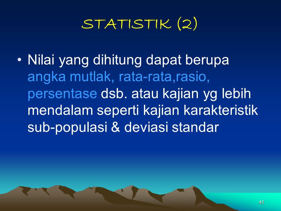 41 STATISTIK (2) Nilai yang dihitung dapat berupa angka mutlak, rata-rata,rasio, persentase dsb. atau kajian yg lebih mendalam seperti kajian karakter