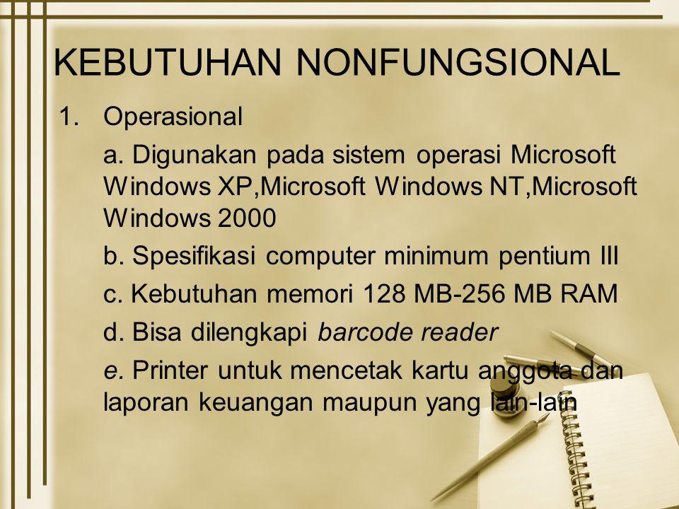 KEBUTUHAN NONFUNGSIONAL 1.Operasional a. Digunakan pada sistem operasi Microsoft Windows XP,Microsoft Windows NT,Microsoft Windows 2000 b. Spesifikasi