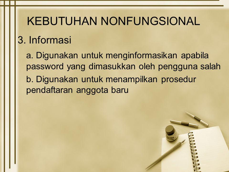KEBUTUHAN NONFUNGSIONAL 3. Informasi a. Digunakan untuk menginformasikan apabila password yang dimasukkan oleh pengguna salah b. Digunakan untuk menam