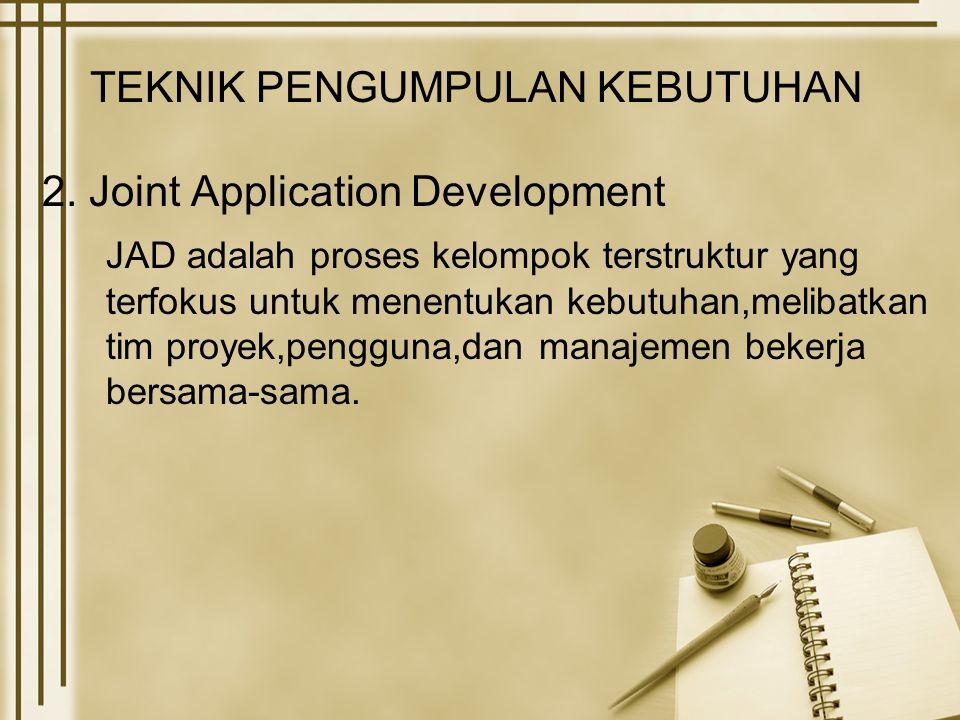 TEKNIK PENGUMPULAN KEBUTUHAN 2. Joint Application Development JAD adalah proses kelompok terstruktur yang terfokus untuk menentukan kebutuhan,melibatk