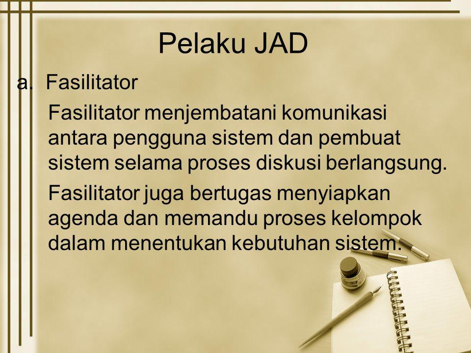 Pelaku JAD a. Fasilitator Fasilitator menjembatani komunikasi antara pengguna sistem dan pembuat sistem selama proses diskusi berlangsung. Fasilitator