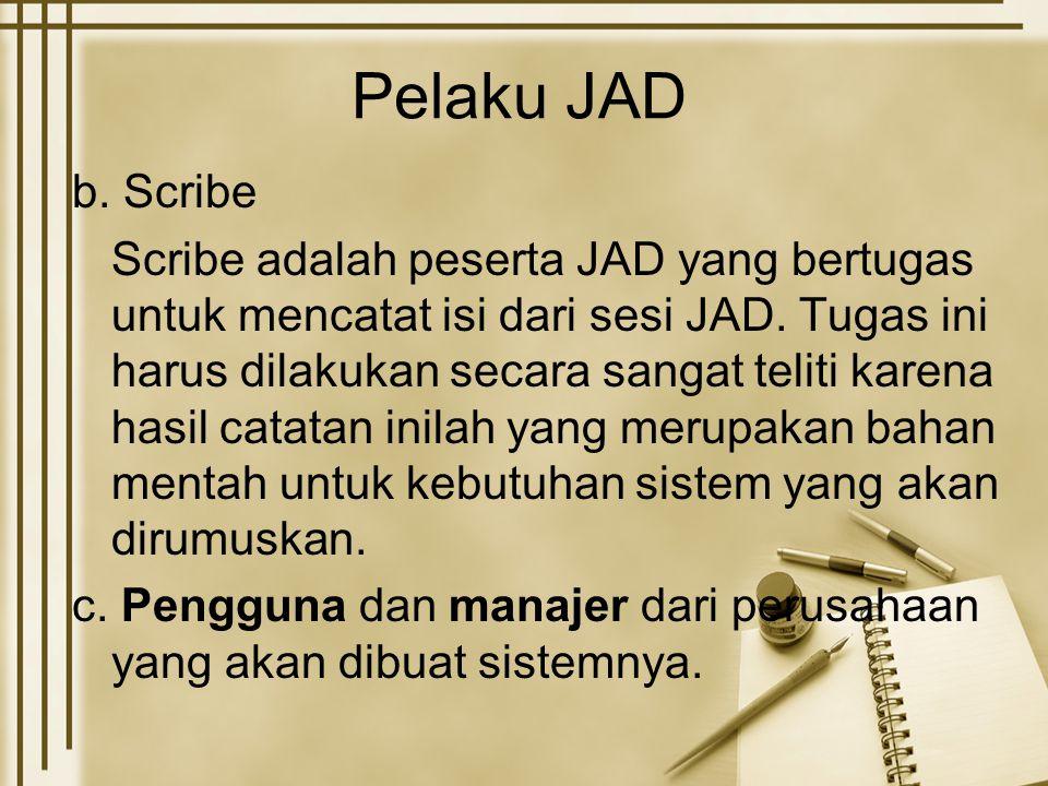 Pelaku JAD b. Scribe Scribe adalah peserta JAD yang bertugas untuk mencatat isi dari sesi JAD. Tugas ini harus dilakukan secara sangat teliti karena h
