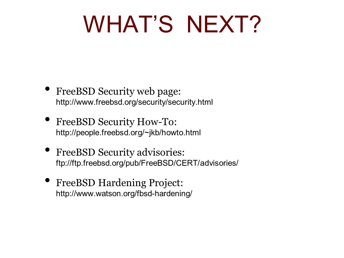 FreeBSD Security web page: http://www.freebsd.org/security/security.html FreeBSD Security How-To: http://people.freebsd.org/~jkb/howto.html FreeBSD Security advisories: ftp://ftp.freebsd.org/pub/FreeBSD/CERT/advisories/ FreeBSD Hardening Project: http://www.watson.org/fbsd-hardening/
