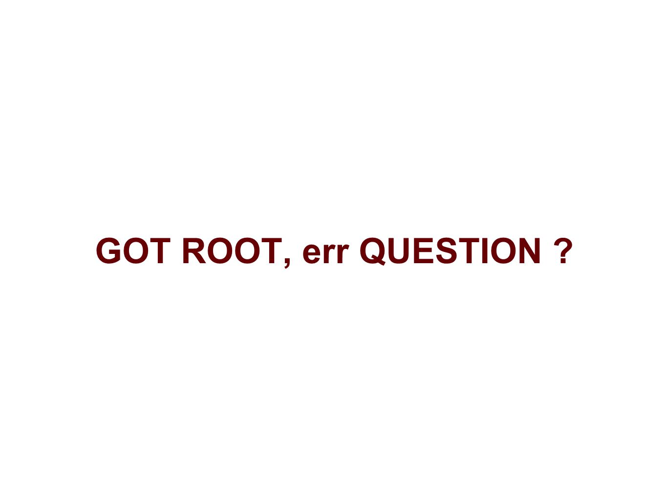 GOT ROOT, err QUESTION ?