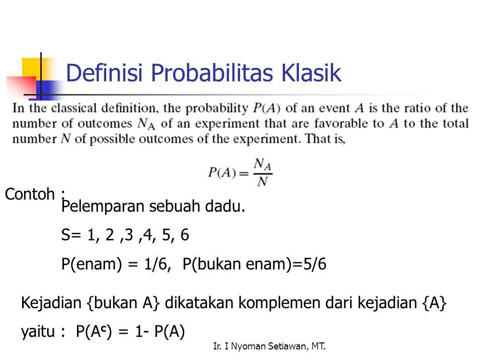 Ir. I Nyoman Setiawan, MT. Definisi Probabilitas Klasik Contoh : Pelemparan sebuah dadu. S= 1, 2,3,4, 5, 6 P(enam) = 1/6, P(bukan enam)=5/6 Kejadian {