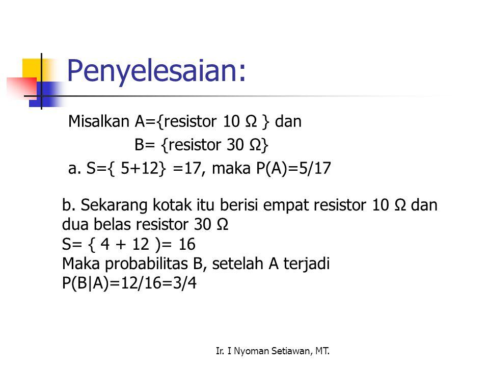 Ir. I Nyoman Setiawan, MT. Penyelesaian: Misalkan A={resistor 10 Ω } dan B= {resistor 30 Ω} a. S={ 5+12} =17, maka P(A)=5/17 b. Sekarang kotak itu ber