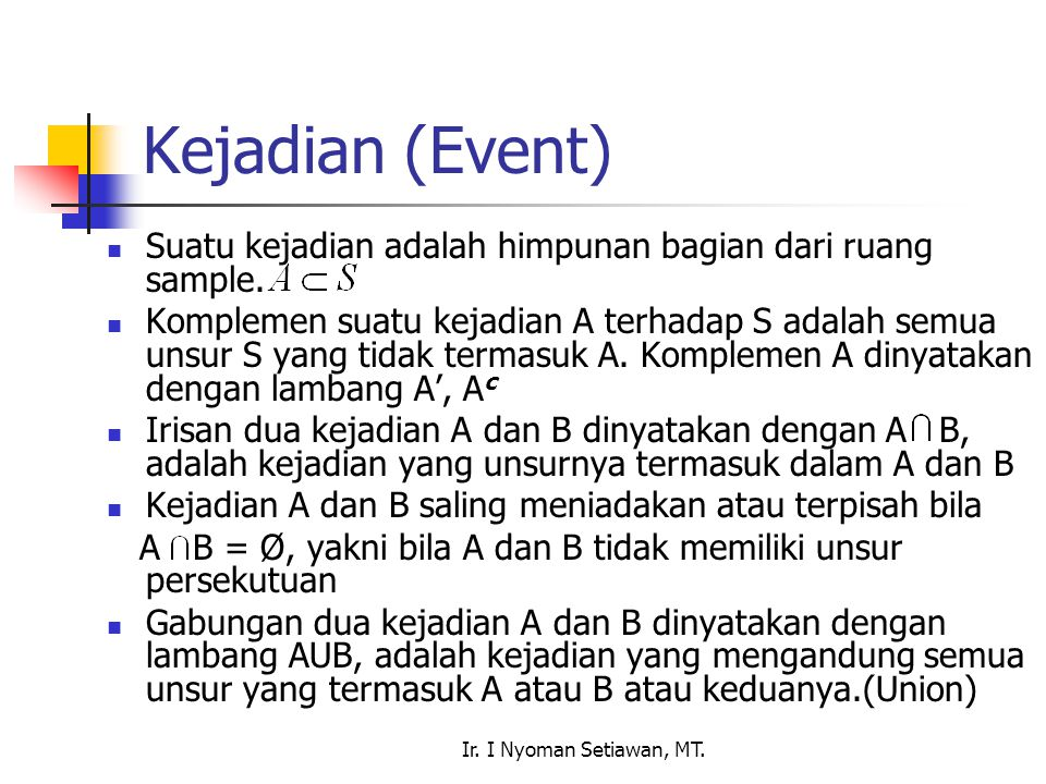 Ir. I Nyoman Setiawan, MT. Kejadian (Event) Suatu kejadian adalah himpunan bagian dari ruang sample. Komplemen suatu kejadian A terhadap S adalah semu