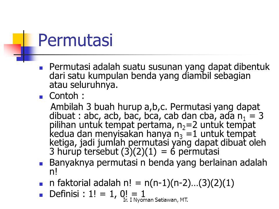 Ir. I Nyoman Setiawan, MT. Permutasi Permutasi adalah suatu susunan yang dapat dibentuk dari satu kumpulan benda yang diambil sebagian atau seluruhnya