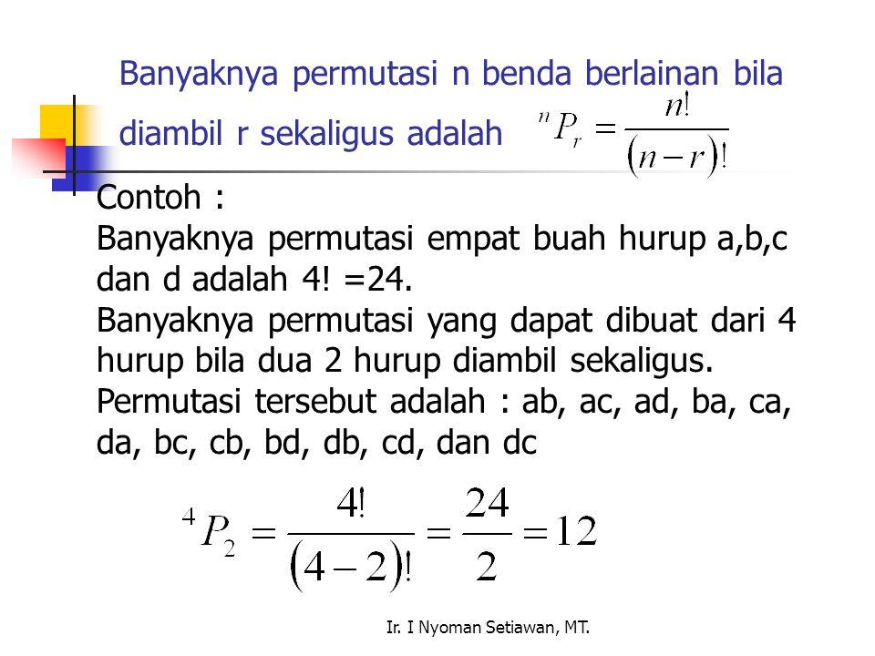 Ir. I Nyoman Setiawan, MT. Banyaknya permutasi n benda berlainan bila diambil r sekaligus adalah Contoh : Banyaknya permutasi empat buah hurup a,b,c d