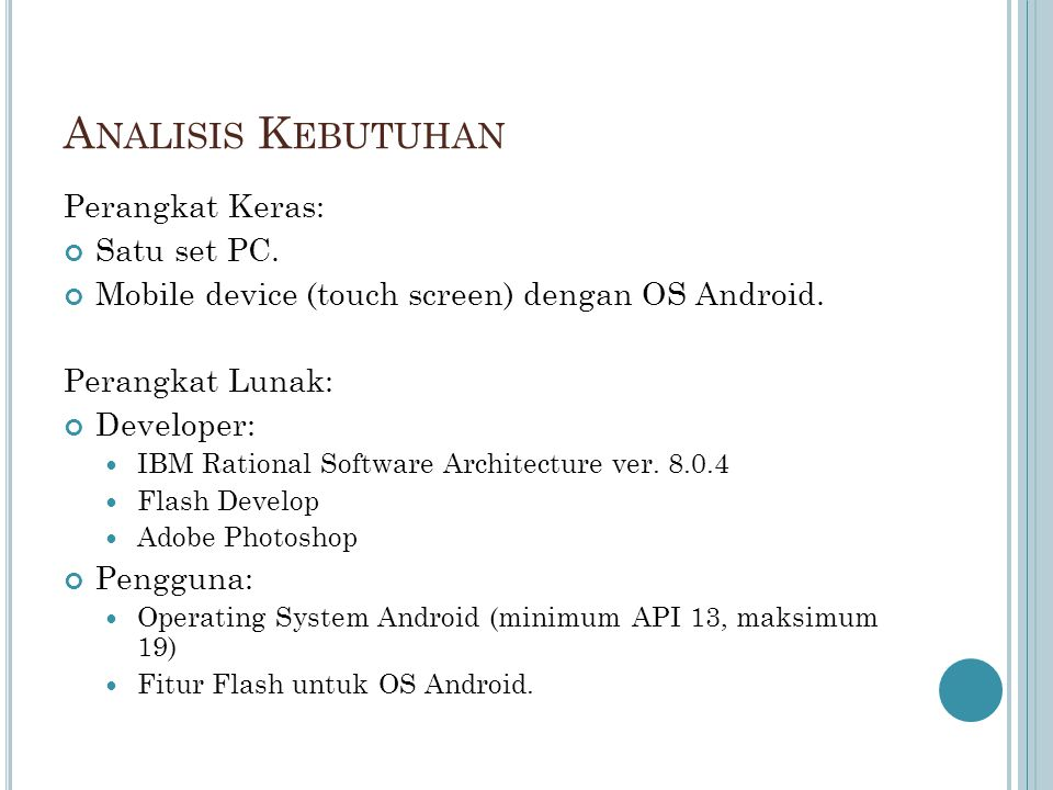 A NALISIS K EBUTUHAN Perangkat Keras: Satu set PC. Mobile device (touch screen) dengan OS Android. Perangkat Lunak: Developer: IBM Rational Software A