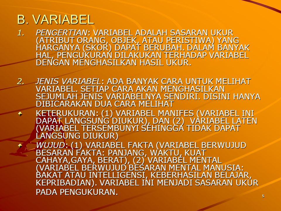 5 B. VARIABEL 1.PENGERTIAN: VARIABEL ADALAH SASARAN UKUR (ATRIBUT ORANG, OBJEK, ATAU PERISTIWA) YANG HARGANYA (SKOR) DAPAT BERUBAH. DALAM BANYAK HAL,