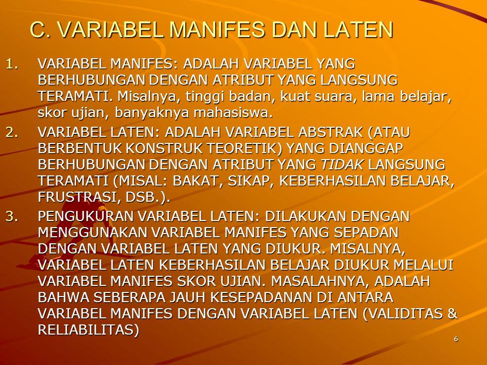 6 C. VARIABEL MANIFES DAN LATEN 1.VARIABEL MANIFES: ADALAH VARIABEL YANG BERHUBUNGAN DENGAN ATRIBUT YANG LANGSUNG TERAMATI. Misalnya, tinggi badan, ku