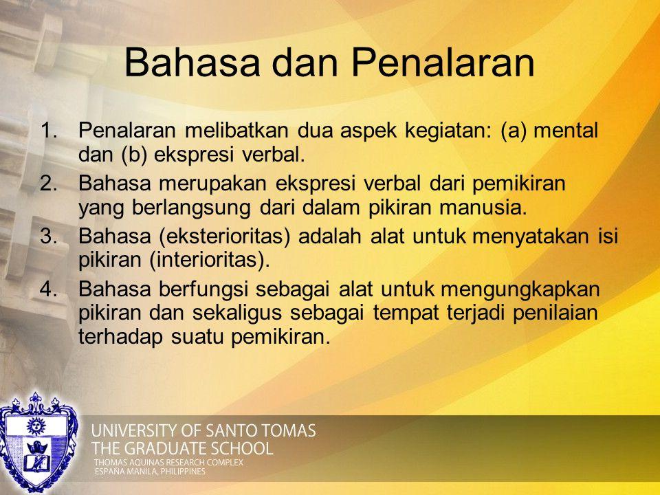 Bahasa dan Penalaran 1.Penalaran melibatkan dua aspek kegiatan: (a) mental dan (b) ekspresi verbal. 2.Bahasa merupakan ekspresi verbal dari pemikiran