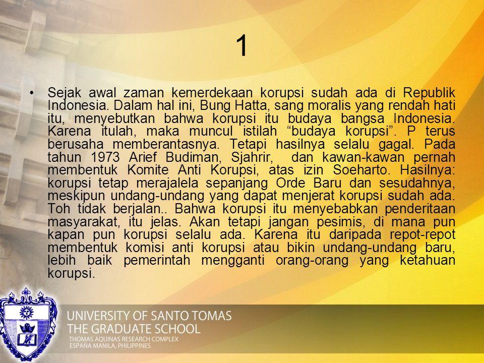 1 Sejak awal zaman kemerdekaan korupsi sudah ada di Republik Indonesia. Dalam hal ini, Bung Hatta, sang moralis yang rendah hati itu, menyebutkan bahw