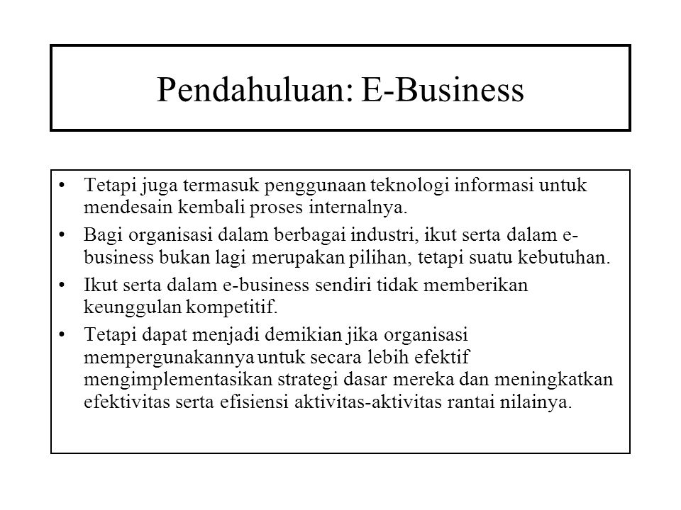 Pendahuluan: E-Business Tetapi juga termasuk penggunaan teknologi informasi untuk mendesain kembali proses internalnya. Bagi organisasi dalam berbagai