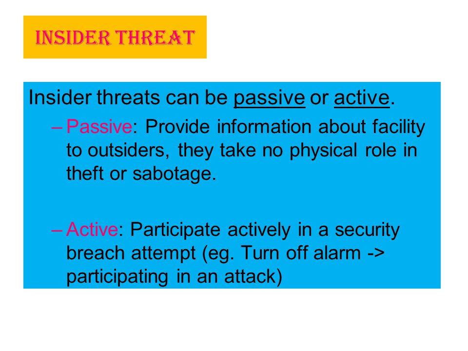 Insider Threat Insider threats can be passive or active. –Passive: Provide information about facility to outsiders, they take no physical role in thef