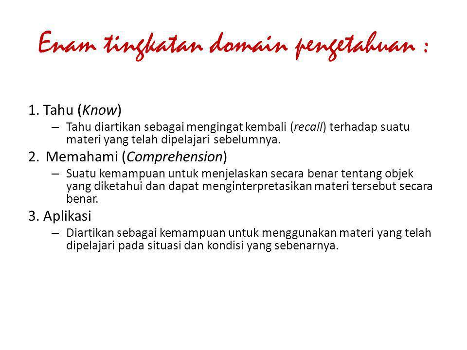 Enam tingkatan domain pengetahuan : 1. Tahu (Know) – Tahu diartikan sebagai mengingat kembali (recall) terhadap suatu materi yang telah dipelajari seb