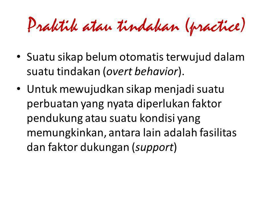Praktik atau tindakan (practice) Suatu sikap belum otomatis terwujud dalam suatu tindakan (overt behavior). Untuk mewujudkan sikap menjadi suatu perbu
