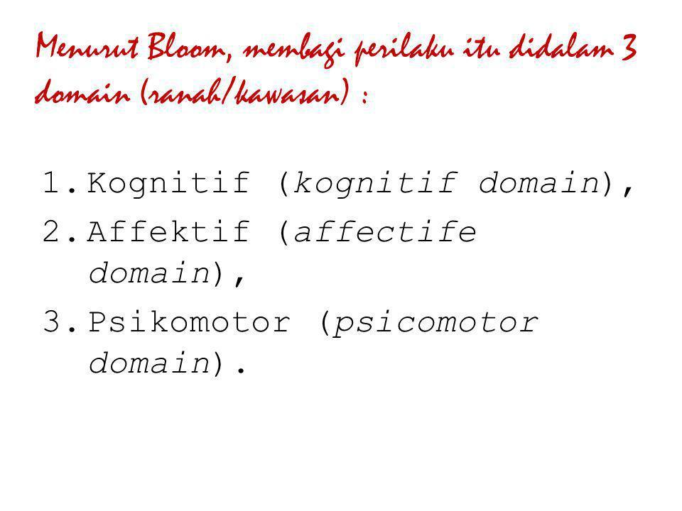 Menurut Bloom, membagi perilaku itu didalam 3 domain (ranah/kawasan) :  Kognitif (kognitif domain),  Affektif (affectife domain),  Psikomotor (p