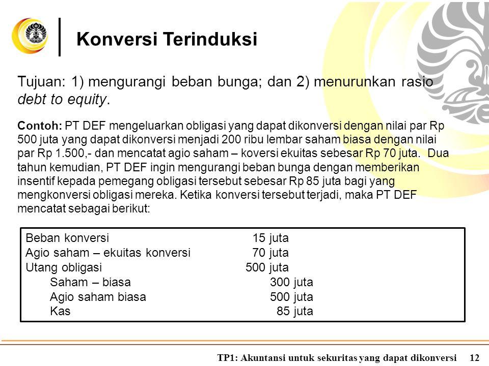 TP1: Akuntansi untuk sekuritas yang dapat dikonversi12 Konversi Terinduksi Tujuan: 1) mengurangi beban bunga; dan 2) menurunkan rasio debt to equity.
