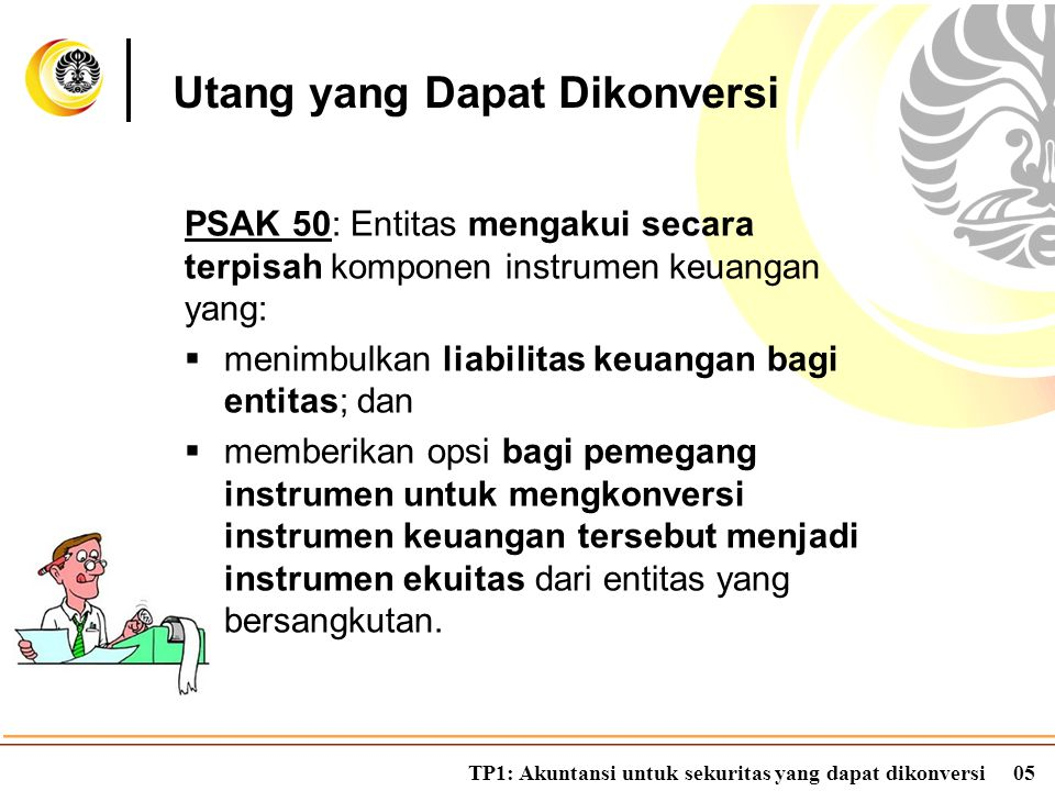 TP1: Akuntansi untuk sekuritas yang dapat dikonversi05 PSAK 50: Entitas mengakui secara terpisah komponen instrumen keuangan yang:  menimbulkan liabi