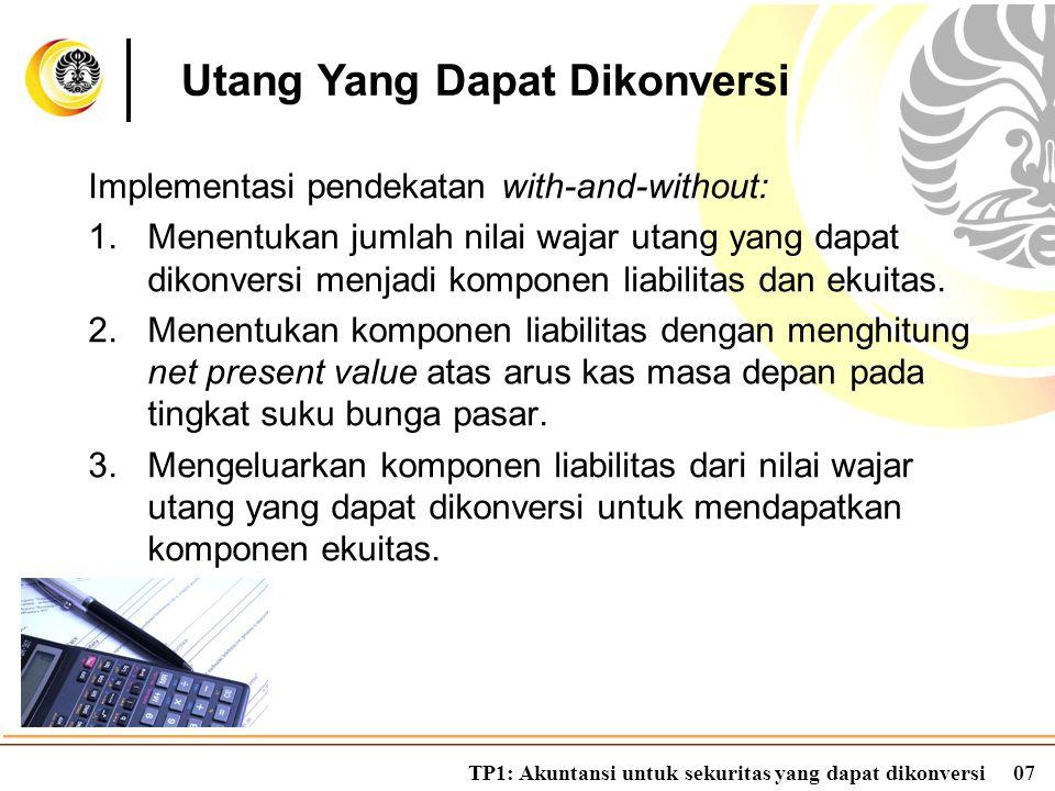 TP1: Akuntansi untuk sekuritas yang dapat dikonversi07 Implementasi pendekatan with-and-without: 1.Menentukan jumlah nilai wajar utang yang dapat diko
