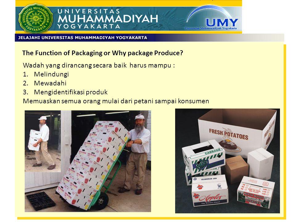 The Function of Packaging or Why package Produce? Wadah yang dirancang secara baik harus mampu : 1.Melindungi 2.Mewadahi 3.Mengidentifikasi produk Mem
