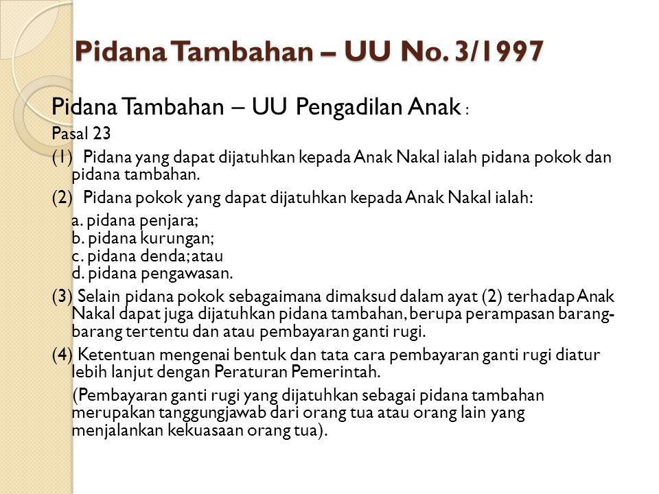 Pidana Tambahan – UU No. 3/1997 Pidana Tambahan – UU Pengadilan Anak : Pasal 23 (1) Pidana yang dapat dijatuhkan kepada Anak Nakal ialah pidana pokok