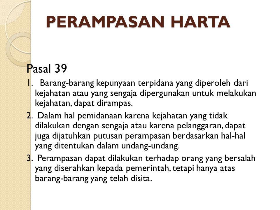 PERAMPASAN HARTA Pasal 39 1. Barang-barang kepunyaan terpidana yang diperoleh dari kejahatan atau yang sengaja dipergunakan untuk melakukan kejahatan,