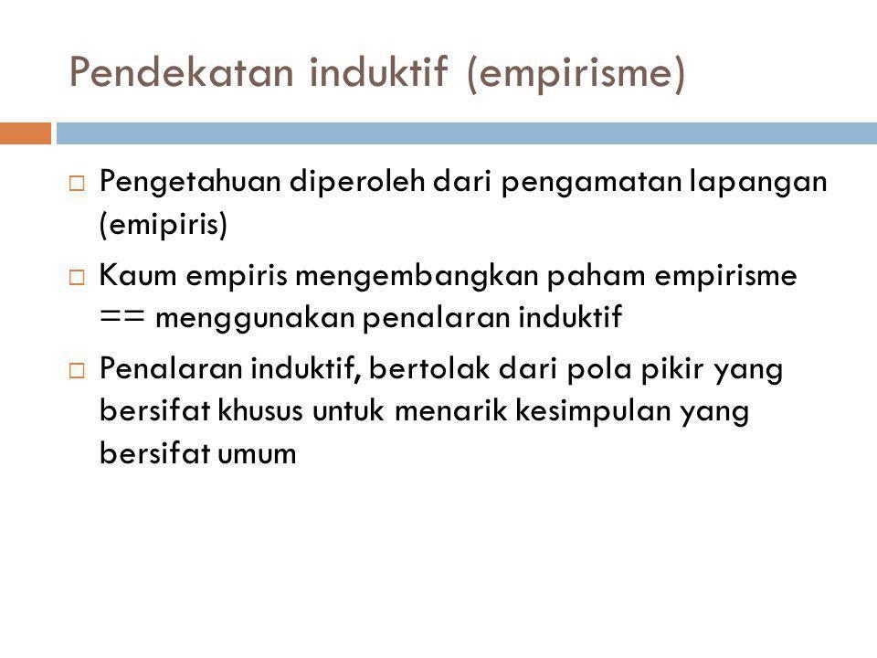 Pendekatan induktif (empirisme)  Pengetahuan diperoleh dari pengamatan lapangan (emipiris)  Kaum empiris mengembangkan paham empirisme == menggunaka