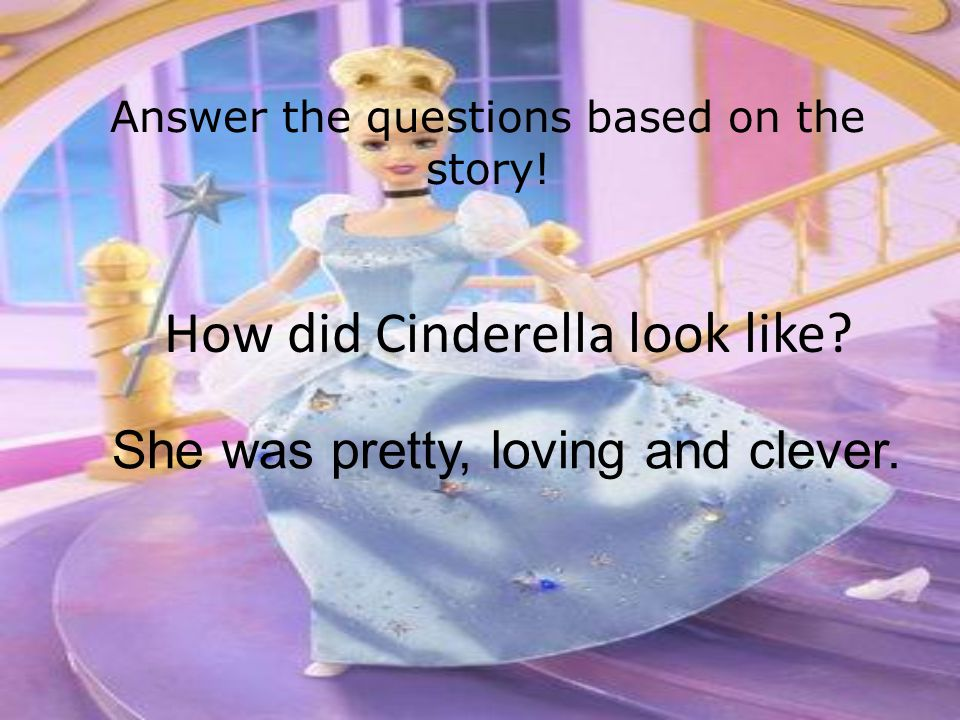 Answer the questions based on the story! With whom did Cinderella live? She lived with her stepmother and her stepsisters.