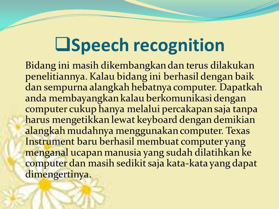  Speech recognition Bidang ini masih dikembangkan dan terus dilakukan penelitiannya.