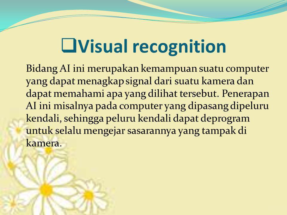  Visual recognition Bidang AI ini merupakan kemampuan suatu computer yang dapat menagkap signal dari suatu kamera dan dapat memahami apa yang dilihat tersebut.