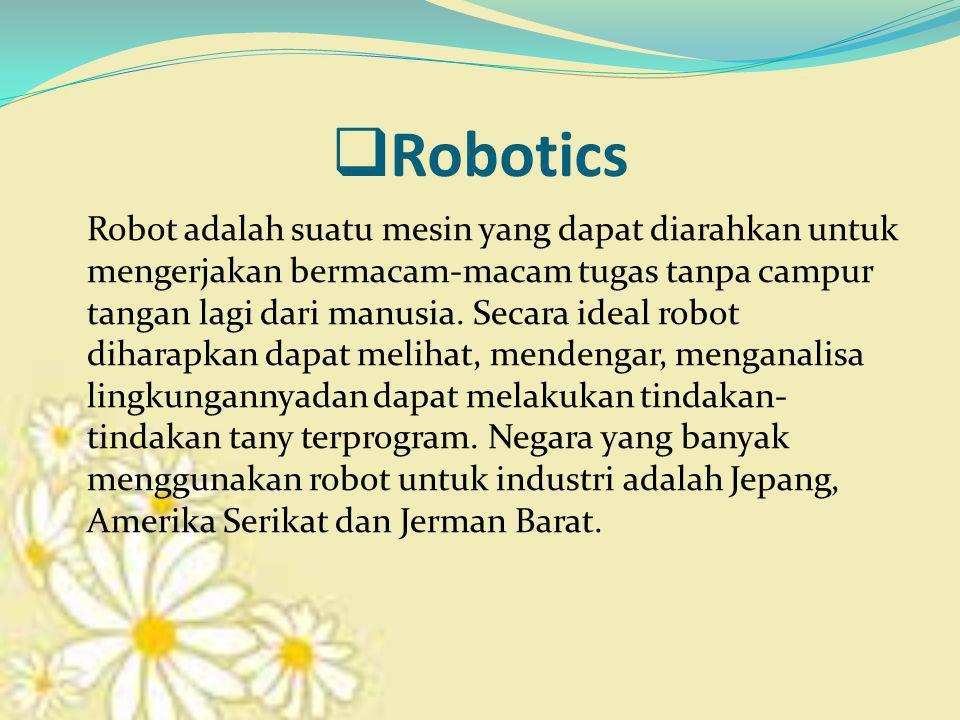  Robotics Robot adalah suatu mesin yang dapat diarahkan untuk mengerjakan bermacam-macam tugas tanpa campur tangan lagi dari manusia. Secara ideal ro