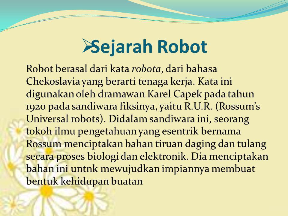  Sejarah Robot Robot berasal dari kata robota, dari bahasa Chekoslavia yang berarti tenaga kerja.