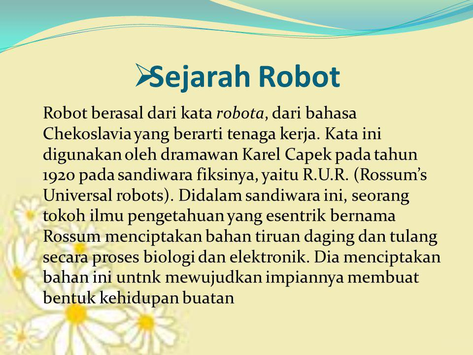  Sejarah Robot Robot berasal dari kata robota, dari bahasa Chekoslavia yang berarti tenaga kerja. Kata ini digunakan oleh dramawan Karel Capek pada t