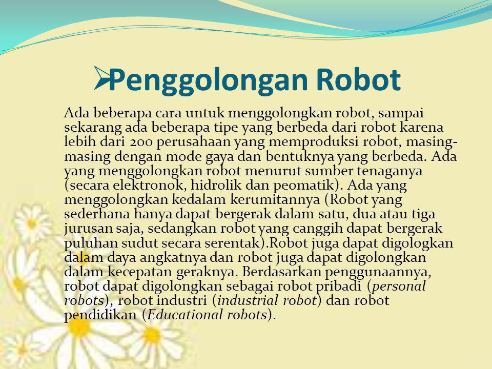  Penggolongan Robot Ada beberapa cara untuk menggolongkan robot, sampai sekarang ada beberapa tipe yang berbeda dari robot karena lebih dari 200 perusahaan yang memproduksi robot, masing- masing dengan mode gaya dan bentuknya yang berbeda.